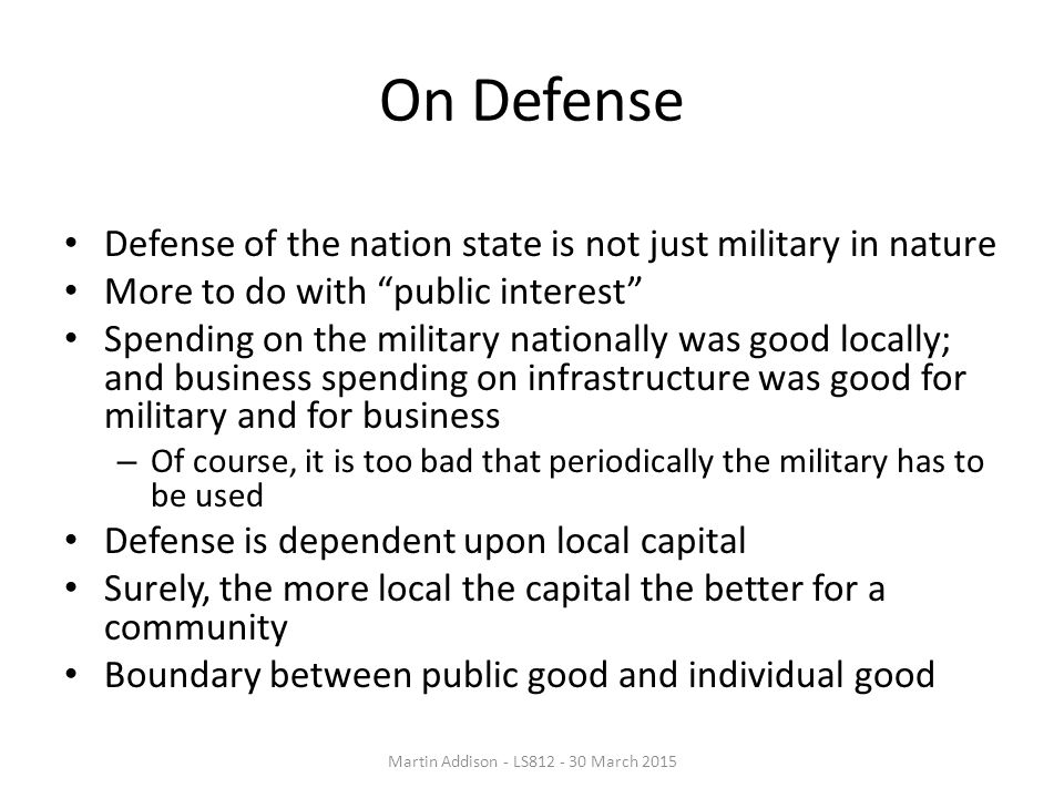 On Defense Defense of the nation state is not just military in nature More to do with public interest Spending on the military nationally was good locally; and business spending on infrastructure was good for military and for business – Of course, it is too bad that periodically the military has to be used Defense is dependent upon local capital Surely, the more local the capital the better for a community Boundary between public good and individual good Martin Addison - LS812 - 30 March 2015