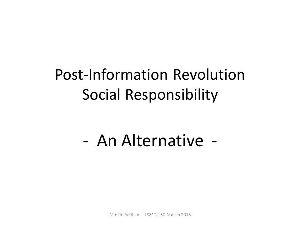 Post-Information Revolution Social Responsibility - An Alternative - Martin Addison - LS812 - 30 March 2015