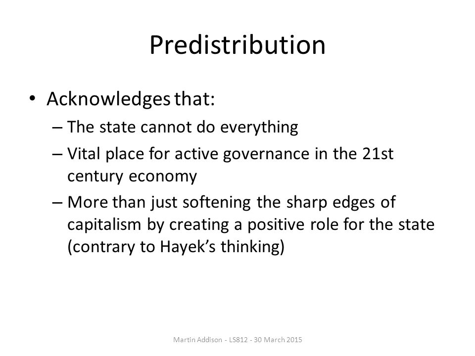 Predistribution Acknowledges that: – The state cannot do everything – Vital place for active governance in the 21st century economy – More than just softening the sharp edges of capitalism by creating a positive role for the state (contrary to Hayek's thinking) Martin Addison - LS812 - 30 March 2015