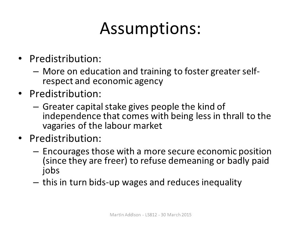 Assumptions: Predistribution: – More on education and training to foster greater self- respect and economic agency Predistribution: – Greater capital stake gives people the kind of independence that comes with being less in thrall to the vagaries of the labour market Predistribution: – Encourages those with a more secure economic position (since they are freer) to refuse demeaning or badly paid jobs – this in turn bids-up wages and reduces inequality Martin Addison - LS812 - 30 March 2015