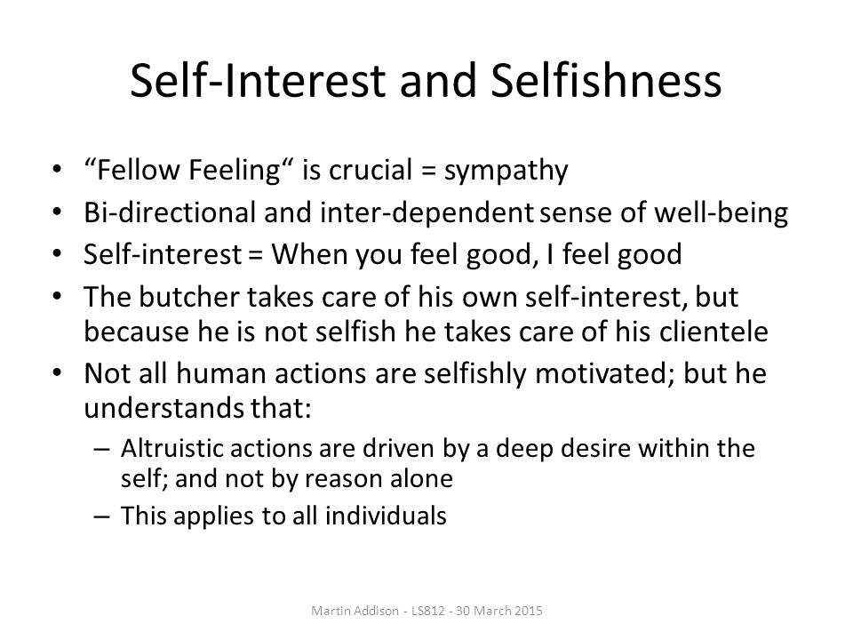 Self-Interest and Selfishness Fellow Feeling is crucial = sympathy Bi-directional and inter-dependent sense of well-being Self-interest = When you feel good, I feel good The butcher takes care of his own self-interest, but because he is not selfish he takes care of his clientele Not all human actions are selfishly motivated; but he understands that: – Altruistic actions are driven by a deep desire within the self; and not by reason alone – This applies to all individuals Martin Addison - LS812 - 30 March 2015