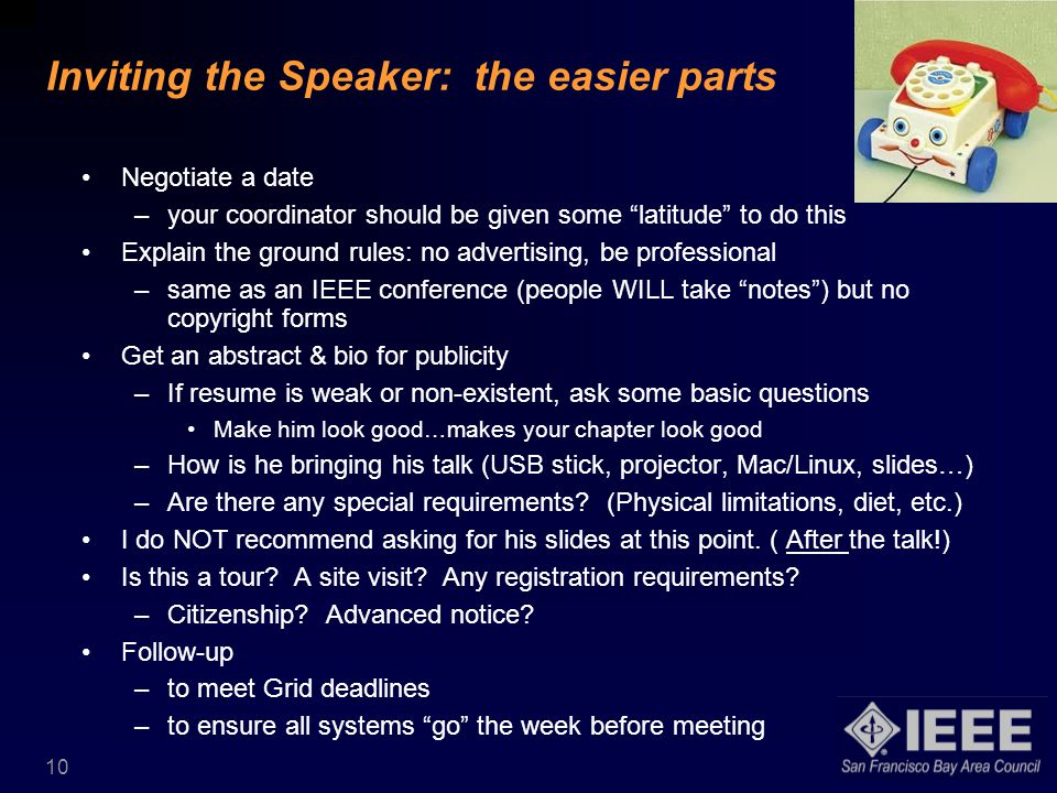 10 Inviting the Speaker: the easier parts Negotiate a date –your coordinator should be given some latitude to do this Explain the ground rules: no advertising, be professional –same as an IEEE conference (people WILL take notes ) but no copyright forms Get an abstract & bio for publicity –If resume is weak or non-existent, ask some basic questions Make him look good…makes your chapter look good –How is he bringing his talk (USB stick, projector, Mac/Linux, slides…) –Are there any special requirements.