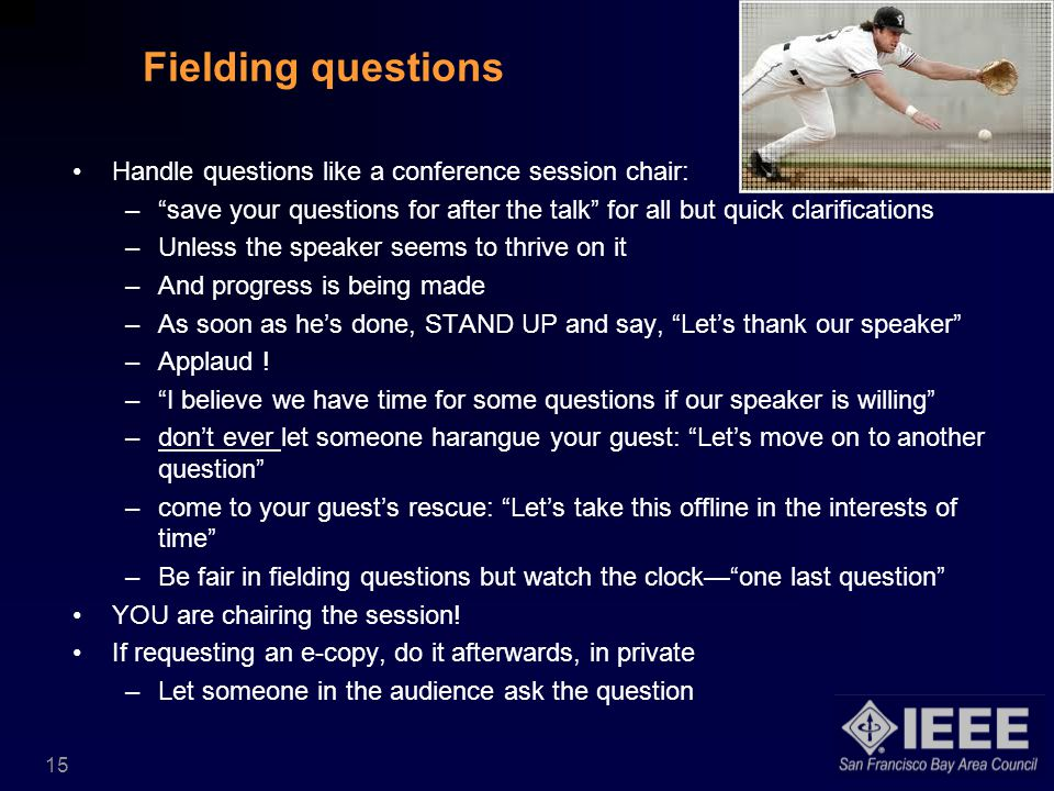 15 Fielding questions Handle questions like a conference session chair: – save your questions for after the talk for all but quick clarifications –Unless the speaker seems to thrive on it –And progress is being made –As soon as he's done, STAND UP and say, Let's thank our speaker –Applaud .