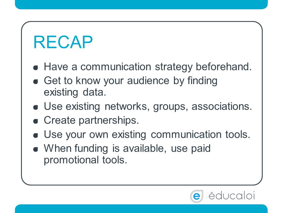 RECAP Have a communication strategy beforehand. Get to know your audience by finding existing data.