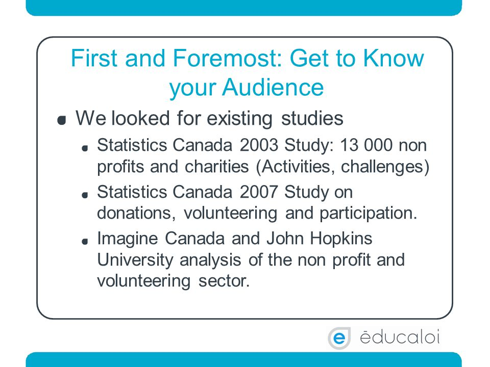 First and Foremost: Get to Know your Audience We looked for existing studies Statistics Canada 2003 Study: 13 000 non profits and charities (Activities, challenges) Statistics Canada 2007 Study on donations, volunteering and participation.