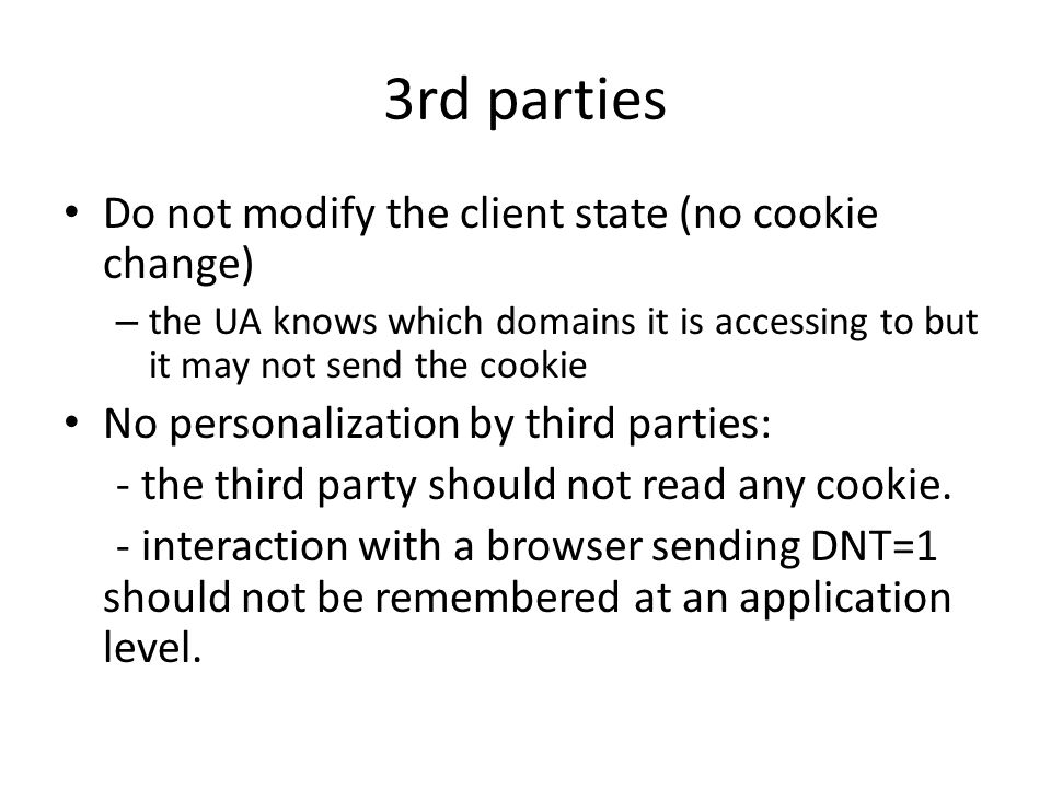 3rd parties Do not modify the client state (no cookie change) – the UA knows which domains it is accessing to but it may not send the cookie No personalization by third parties: - the third party should not read any cookie.