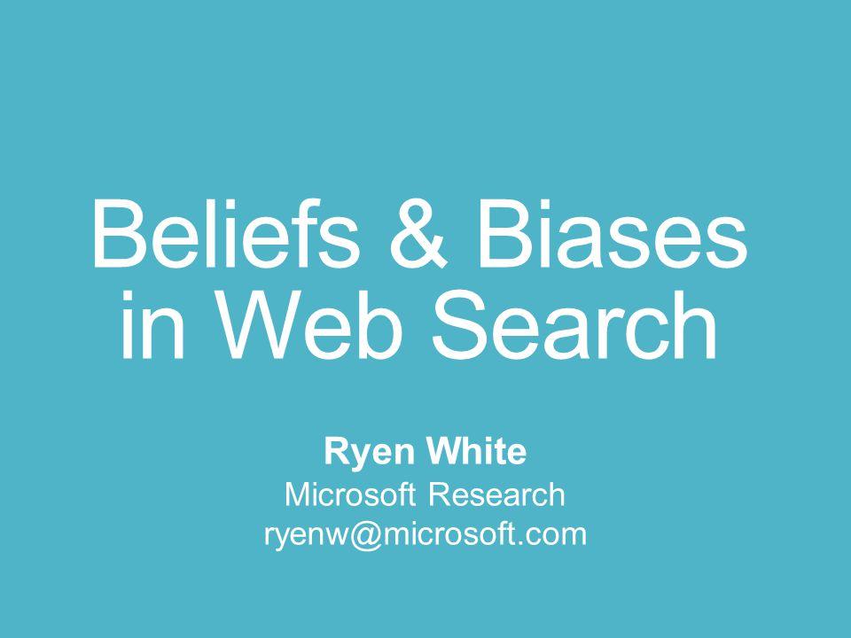 Beliefs & Biases in Web Search Ryen White Microsoft Research ryenw@microsoft.com