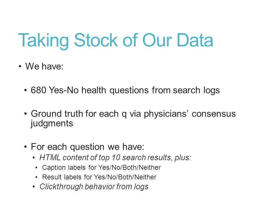 Taking Stock of Our Data We have: 680 Yes-No health questions from search logs Ground truth for each q via physicians' consensus judgments For each question we have: HTML content of top 10 search results, plus: Caption labels for Yes/No/Both/Neither Result labels for Yes/No/Both/Neither Clickthrough behavior from logs