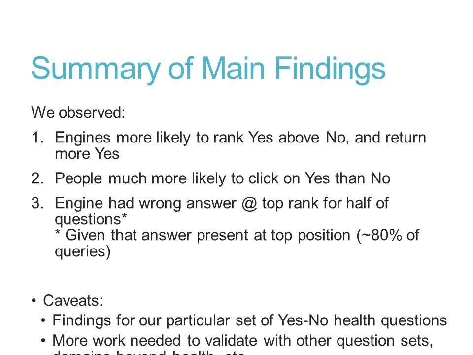 Summary of Main Findings We observed: 1.Engines more likely to rank Yes above No, and return more Yes 2.People much more likely to click on Yes than No 3.Engine had wrong answer @ top rank for half of questions* * Given that answer present at top position (~80% of queries) Caveats: Findings for our particular set of Yes-No health questions More work needed to validate with other question sets, domains beyond health, etc.
