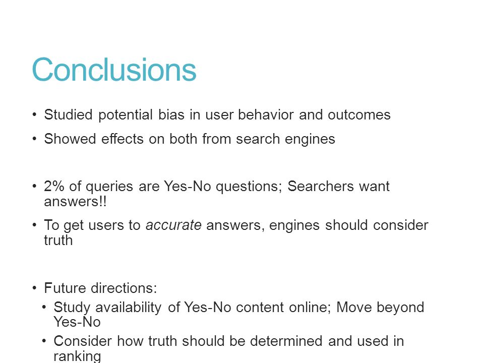 Conclusions Studied potential bias in user behavior and outcomes Showed effects on both from search engines 2% of queries are Yes-No questions; Searchers want answers!.