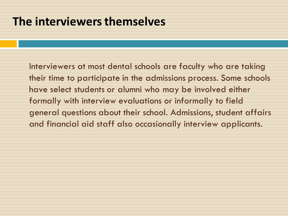 Interviewers at most dental schools are faculty who are taking their time to participate in the admissions process.