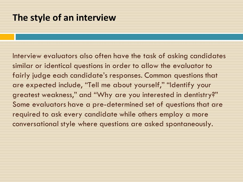 Interview evaluators also often have the task of asking candidates similar or identical questions in order to allow the evaluator to fairly judge each candidate's responses.