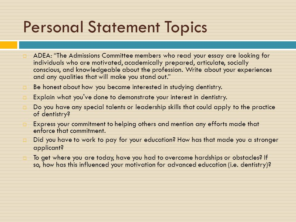 Personal Statement Topics  ADEA: The Admissions Committee members who read your essay are looking for individuals who are motivated, academically prepared, articulate, socially conscious, and knowledgeable about the profession.