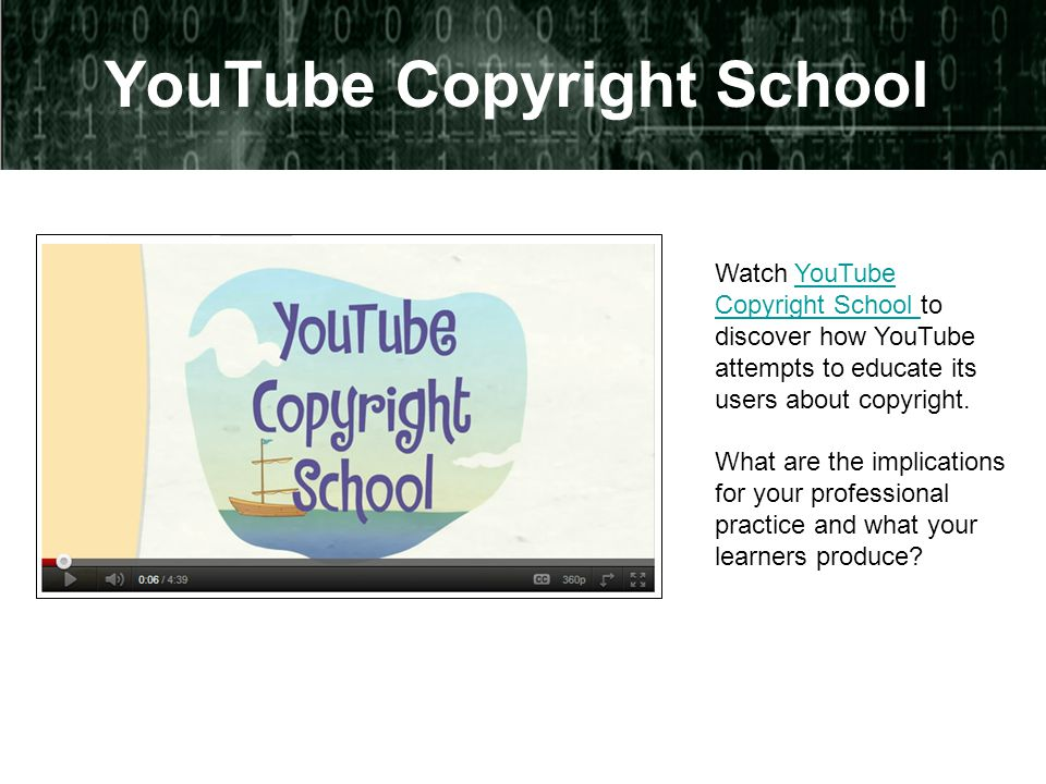 YouTube Copyright School Watch YouTube Copyright School to discover how YouTube attempts to educate its users about copyright.YouTube Copyright School