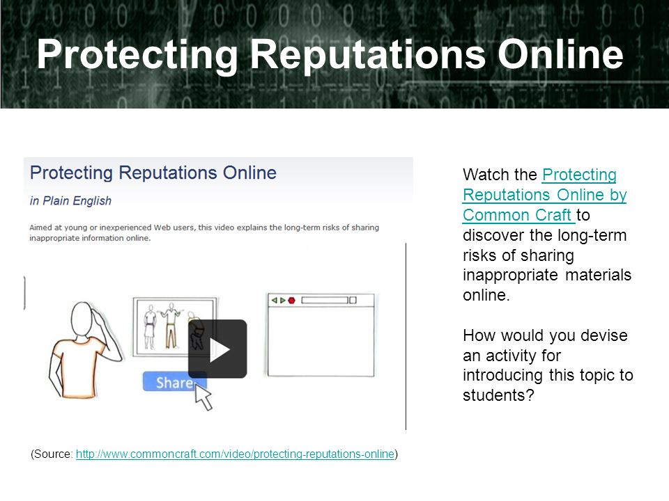 Protecting Reputations Online Watch the Protecting Reputations Online by Common Craft to discover the long-term risks of sharing inappropriate materials online.Protecting Reputations Online by Common Craft How would you devise an activity for introducing this topic to students.