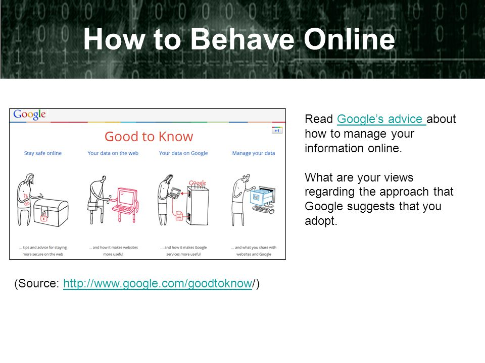 How to Behave Online Read Google's advice about how to manage your information online.Google's advice What are your views regarding the approach that Google suggests that you adopt.