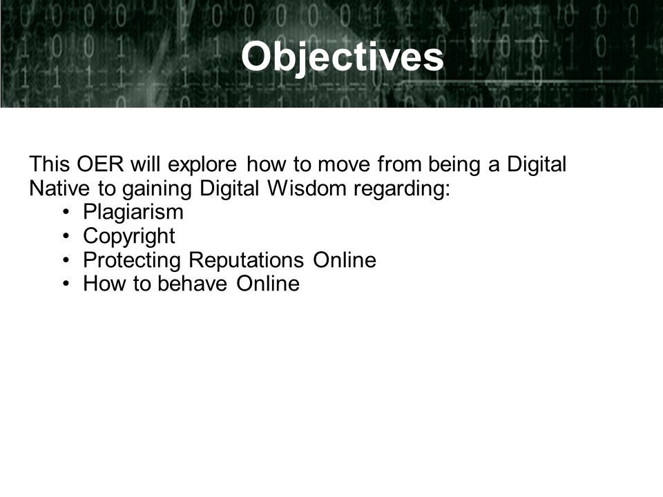 Objectives This OER will explore how to move from being a Digital Native to gaining Digital Wisdom regarding: Plagiarism Copyright Protecting Reputations Online How to behave Online