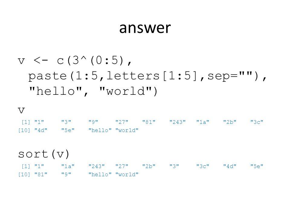 answer v <- c(3^(0:5), paste(1:5,letters[1:5],sep= ), hello , world ) v [1] 1 3 9 27 81 243 1a 2b 3c [10] 4d 5e hello world sort(v) [1] 1 1a 243 27 2b 3 3c 4d 5e [10] 81 9 hello world