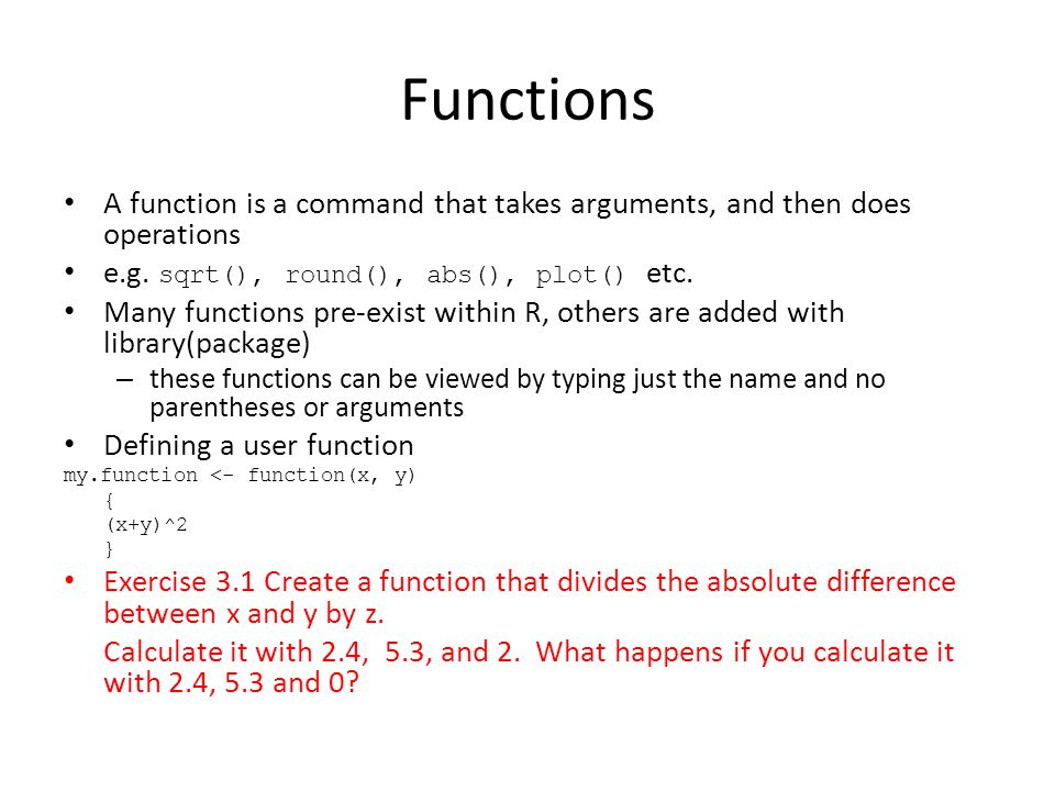 Functions A function is a command that takes arguments, and then does operations e.g.