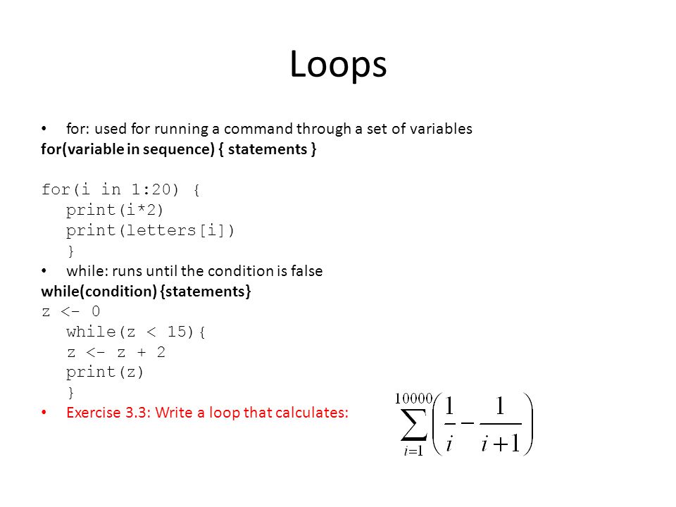Loops for: used for running a command through a set of variables for(variable in sequence) { statements } for(i in 1:20) { print(i*2) print(letters[i]) } while: runs until the condition is false while(condition) {statements} z <- 0 while(z < 15){ z <- z + 2 print(z) } Exercise 3.3: Write a loop that calculates: