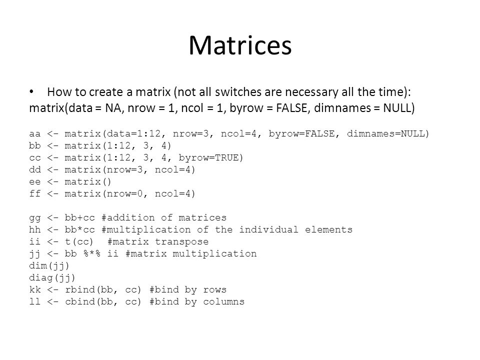 Matrices How to create a matrix (not all switches are necessary all the time): matrix(data = NA, nrow = 1, ncol = 1, byrow = FALSE, dimnames = NULL) aa <- matrix(data=1:12, nrow=3, ncol=4, byrow=FALSE, dimnames=NULL) bb <- matrix(1:12, 3, 4) cc <- matrix(1:12, 3, 4, byrow=TRUE) dd <- matrix(nrow=3, ncol=4) ee <- matrix() ff <- matrix(nrow=0, ncol=4) gg <- bb+cc #addition of matrices hh <- bb*cc #multiplication of the individual elements ii <- t(cc) #matrix transpose jj <- bb %*% ii #matrix multiplication dim(jj) diag(jj) kk <- rbind(bb, cc) #bind by rows ll <- cbind(bb, cc) #bind by columns