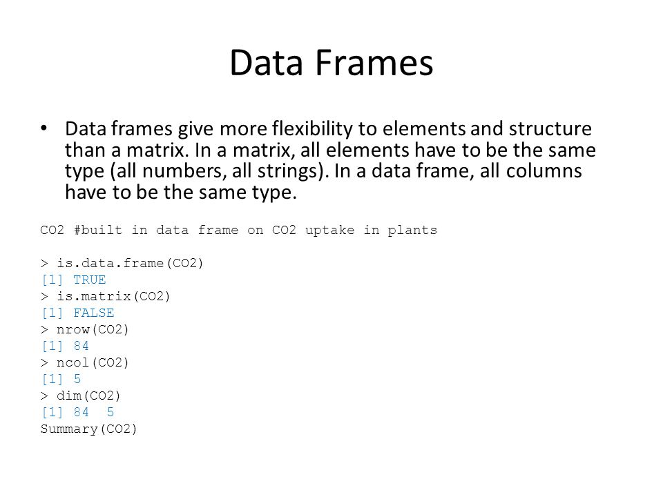 Data Frames Data frames give more flexibility to elements and structure than a matrix.