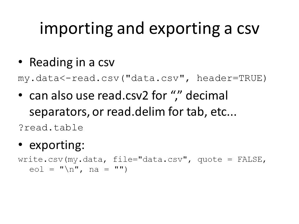 importing and exporting a csv Reading in a csv my.data<-read.csv( data.csv , header=TRUE) can also use read.csv2 for , decimal separators, or read.delim for tab, etc...