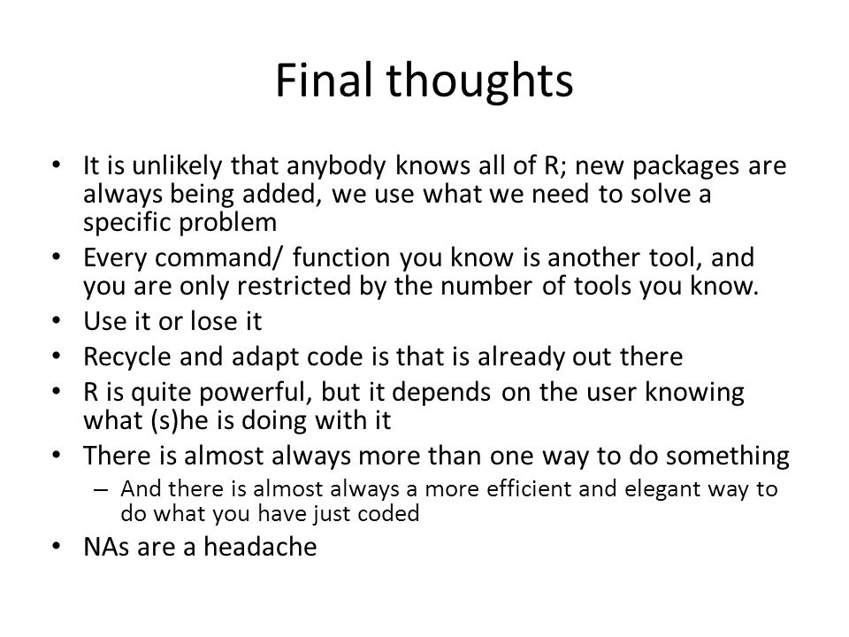 Final thoughts It is unlikely that anybody knows all of R; new packages are always being added, we use what we need to solve a specific problem Every command/ function you know is another tool, and you are only restricted by the number of tools you know.