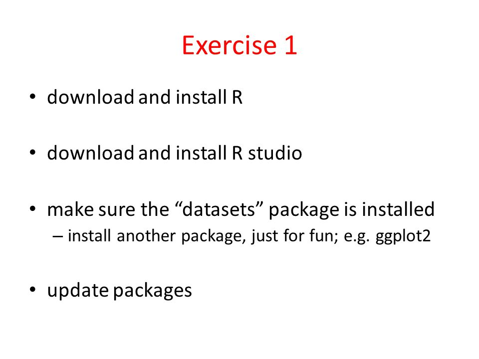 Exercise 1 download and install R download and install R studio make sure the datasets package is installed – install another package, just for fun; e.g.