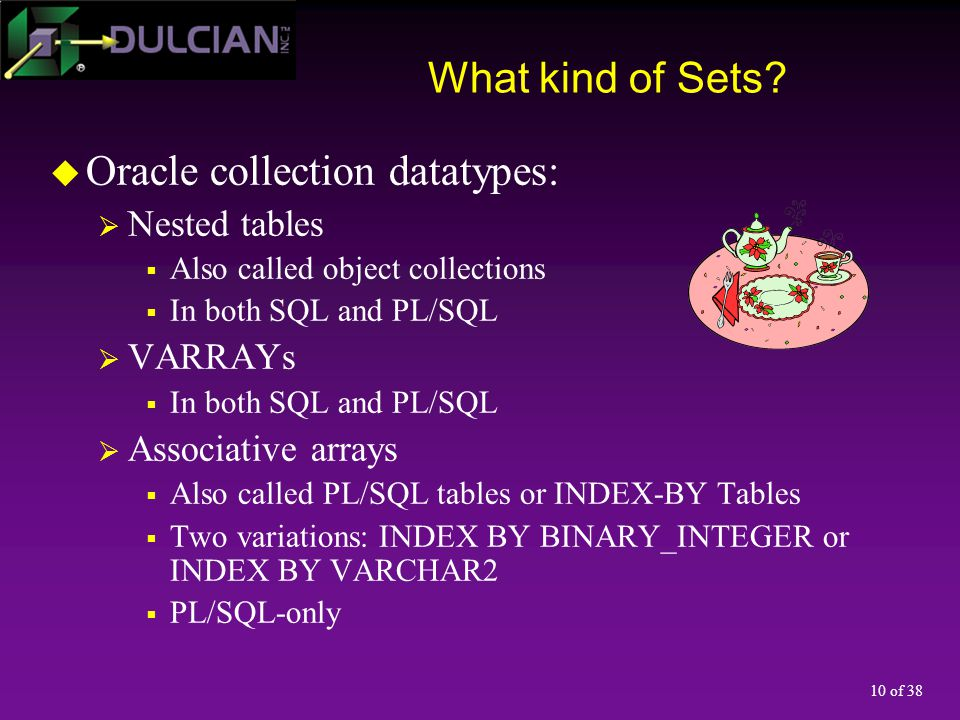 10 of 38 What kind of Sets?  Oracle collection datatypes:  Nested tables  Also called object collections  In both SQL and PL/SQL  VARRAYs  In bo