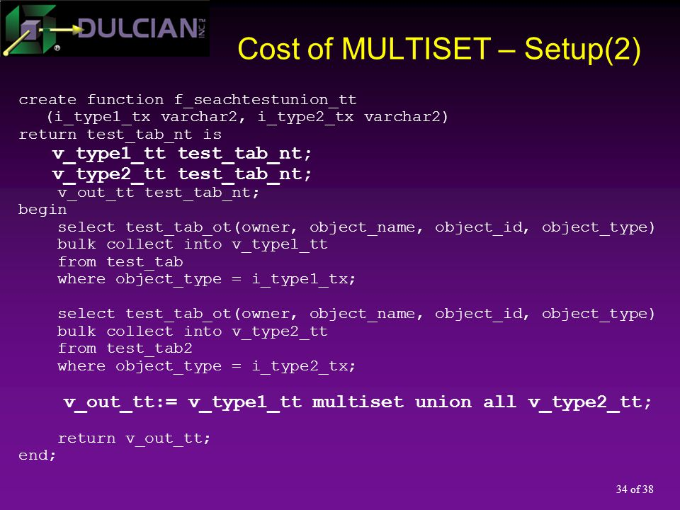 34 of 38 Cost of MULTISET – Setup(2) create function f_seachtestunion_tt (i_type1_tx varchar2, i_type2_tx varchar2) return test_tab_nt is v_type1_tt t