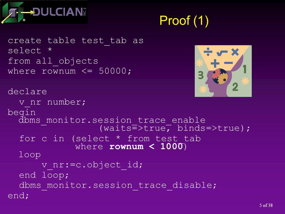 5 of 38 Proof (1) create table test_tab as select * from all_objects where rownum <= 50000; declare v_nr number; begin dbms_monitor.session_trace_enab
