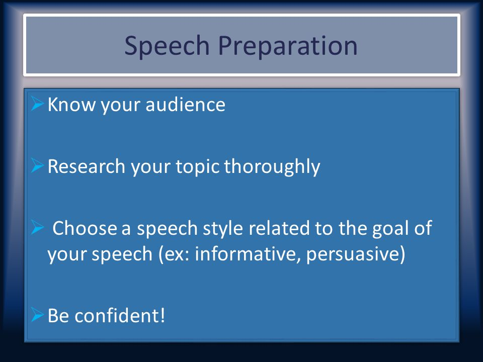 Speech Preparation  Know your audience  Research your topic thoroughly  Choose a speech style related to the goal of your speech (ex: informative,