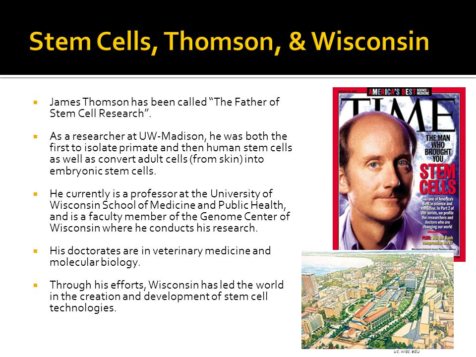 " James Thomson has been called ""The Father of Stem Cell Research"".  As a researcher at UW-Madison, he was both the first to isolate primate and then"