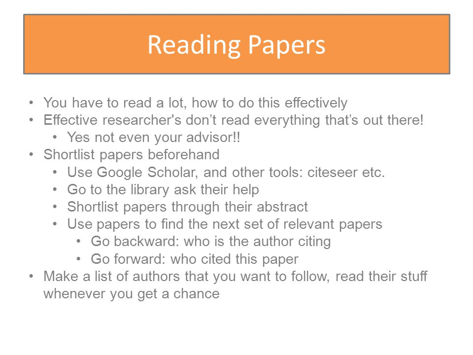 Reading Papers You have to read a lot, how to do this effectively Effective researcher s don't read everything that's out there.