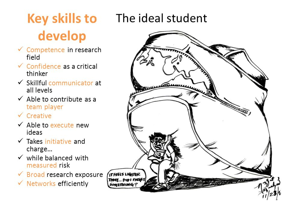 Key skills to develop The ideal student Competence in research field Confidence as a critical thinker Skillful communicator at all levels Able to contribute as a team player Creative Able to execute new ideas Takes initiative and charge… while balanced with measured risk Broad research exposure Networks efficiently