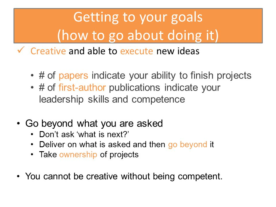 Getting to your goals (how to go about doing it) Creative and able to execute new ideas # of papers indicate your ability to finish projects # of first-author publications indicate your leadership skills and competence Go beyond what you are asked Don't ask 'what is next ' Deliver on what is asked and then go beyond it Take ownership of projects You cannot be creative without being competent.