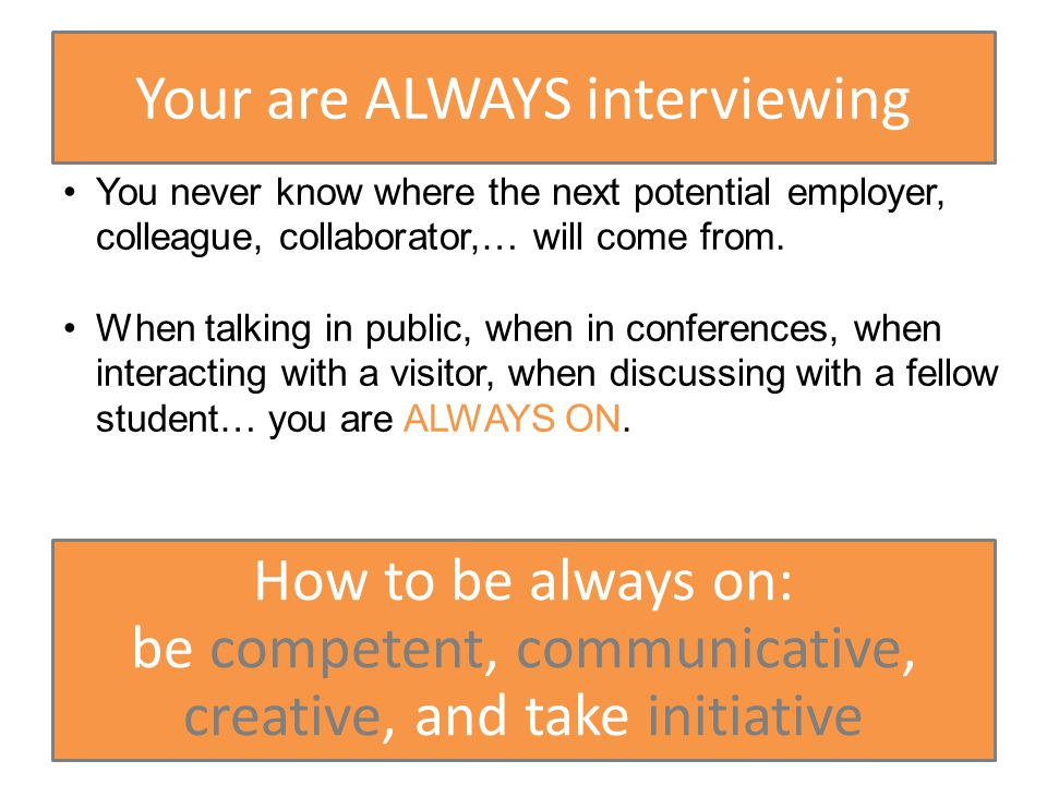 Your are ALWAYS interviewing You never know where the next potential employer, colleague, collaborator,… will come from.