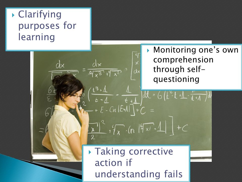 Monitoring one's own comprehension through self- questioning  Clarifying purposes for learning  Taking corrective action if understanding fails