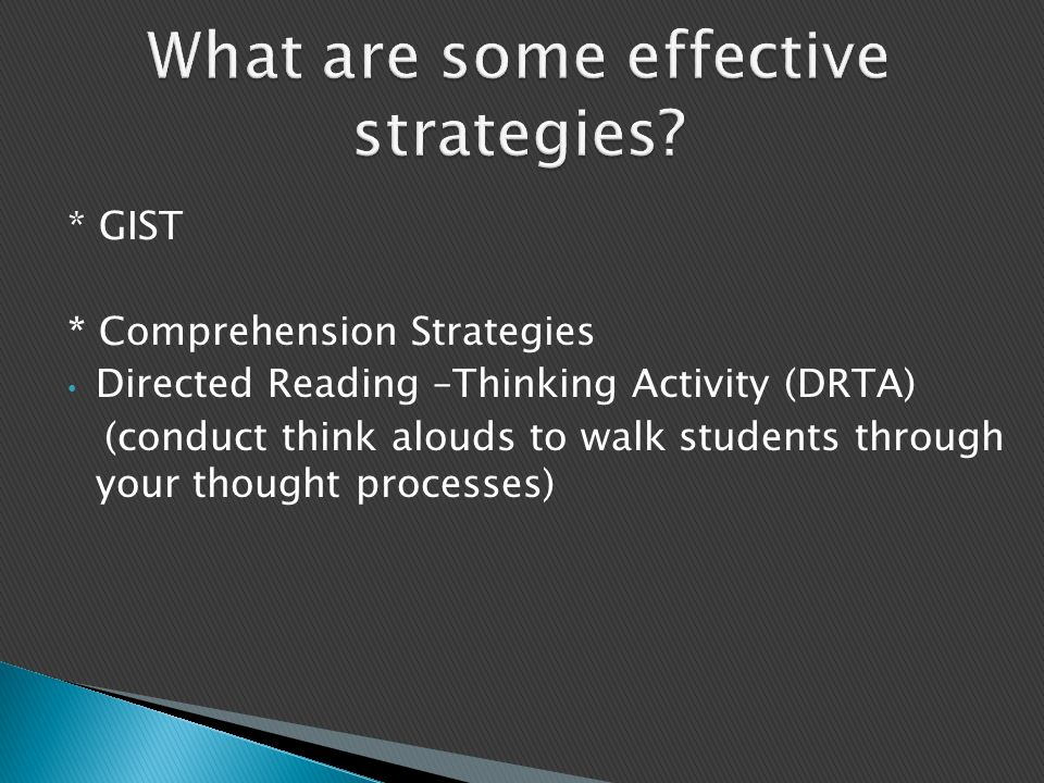 * GIST * Comprehension Strategies Directed Reading –Thinking Activity (DRTA) (conduct think alouds to walk students through your thought processes)