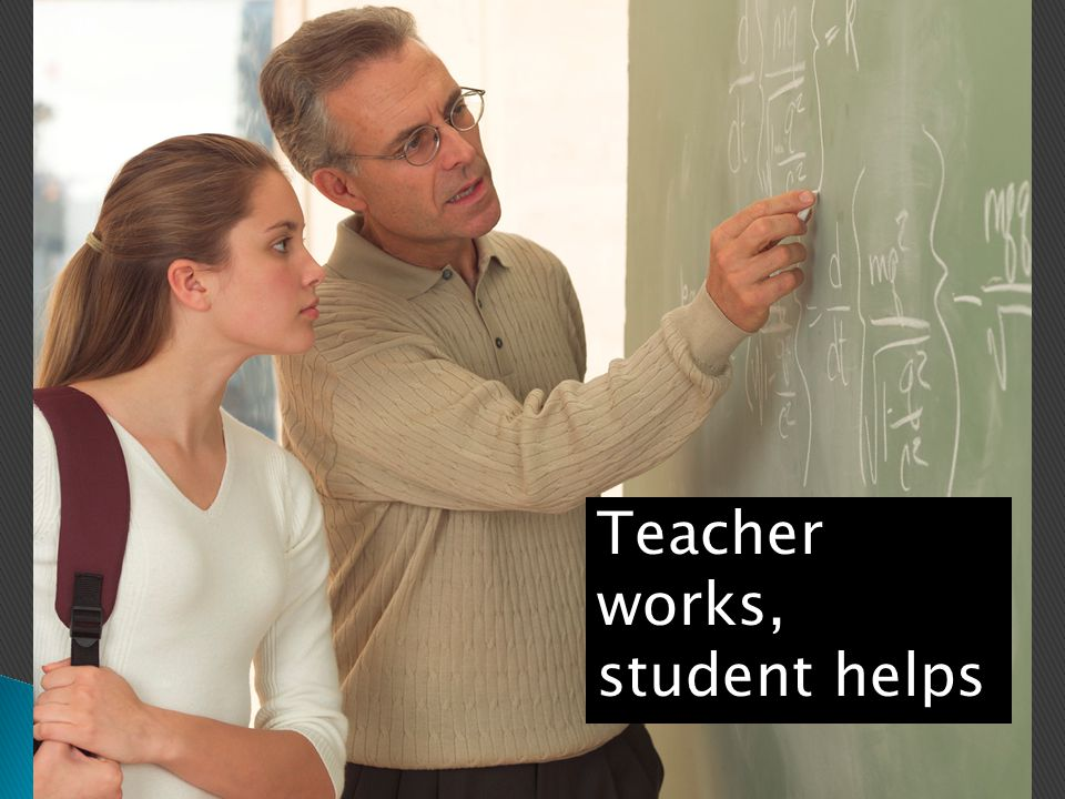Teacher works, student helps