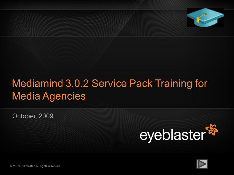 © 2009 Eyeblaster. All rights reserved Mediamind 3.0.2 Service Pack Training for Media Agencies October, 2009