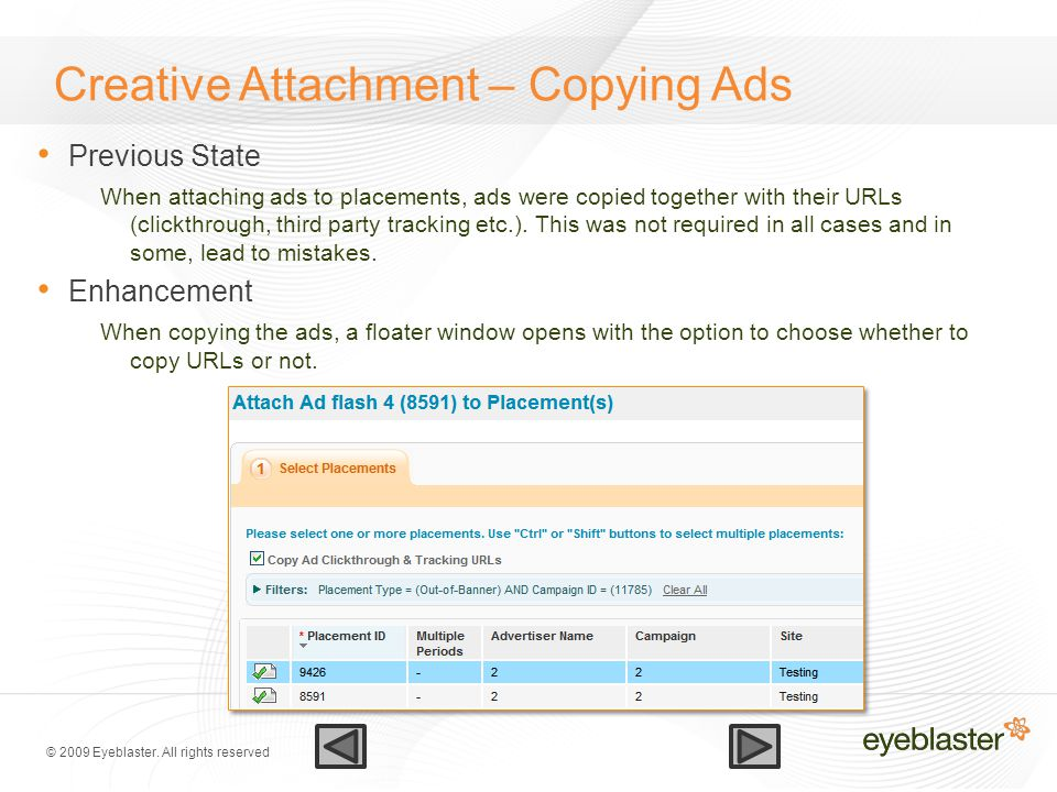 © 2009 Eyeblaster. All rights reserved Creative Attachment – Copying Ads Previous State When attaching ads to placements, ads were copied together wit