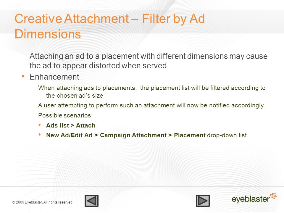 © 2009 Eyeblaster. All rights reserved Creative Attachment – Filter by Ad Dimensions Attaching an ad to a placement with different dimensions may caus