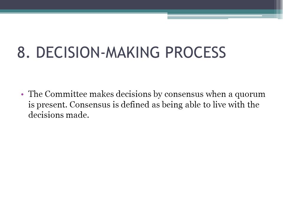8. DECISION-MAKING PROCESS The Committee makes decisions by consensus when a quorum is present. Consensus is defined as being able to live with the de