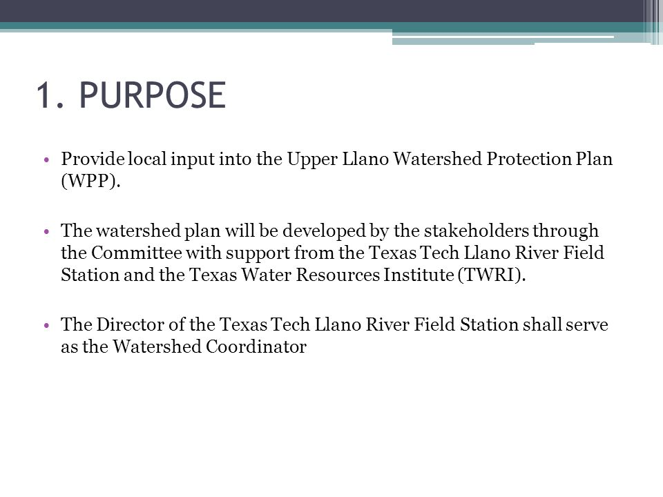 1. PURPOSE Provide local input into the Upper Llano Watershed Protection Plan (WPP). The watershed plan will be developed by the stakeholders through