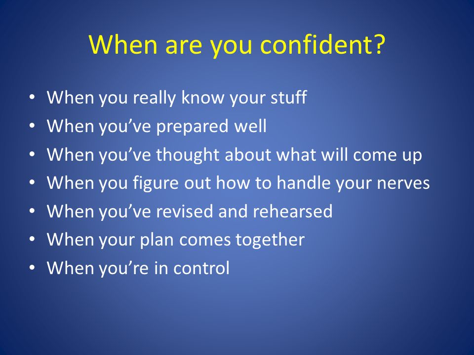 When are you confident? When you really know your stuff When you've prepared well When you've thought about what will come up When you figure out how