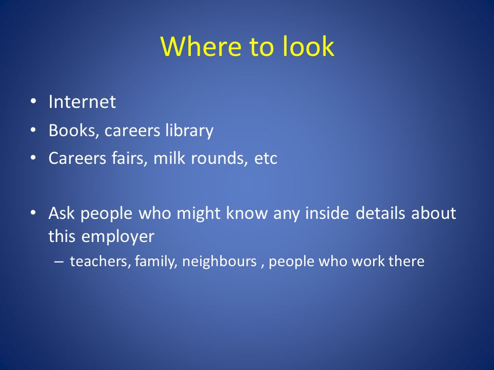 Where to look Internet Books, careers library Careers fairs, milk rounds, etc Ask people who might know any inside details about this employer – teach