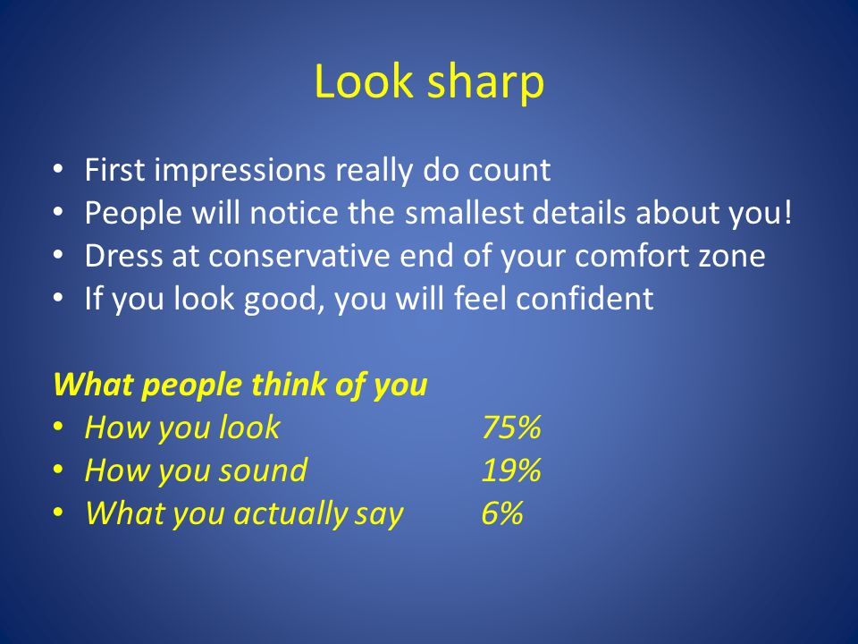Look sharp First impressions really do count People will notice the smallest details about you! Dress at conservative end of your comfort zone If you