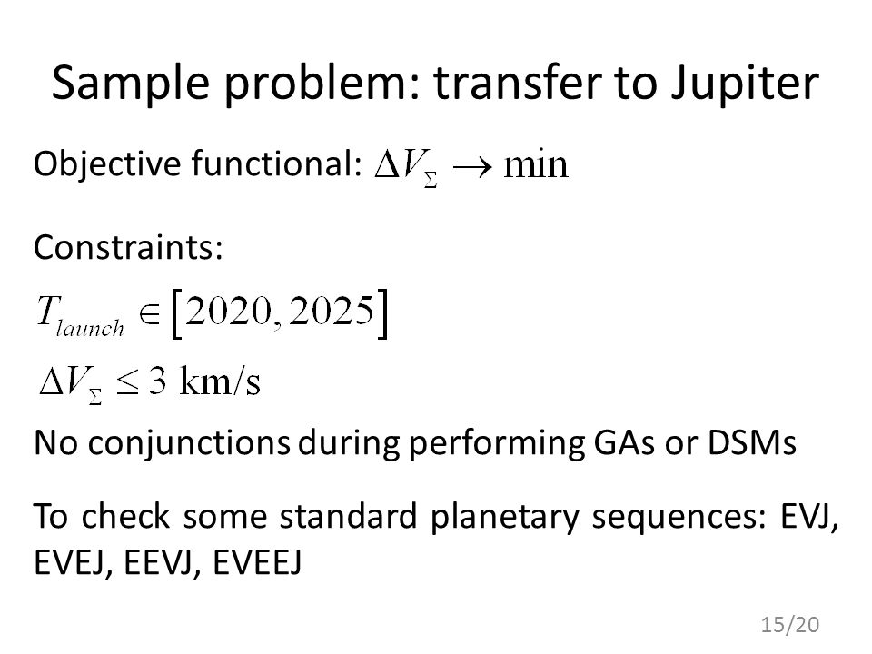 Sample problem: transfer to Jupiter Objective functional: Constraints: No conjunctions during performing GAs or DSMs To check some standard planetary